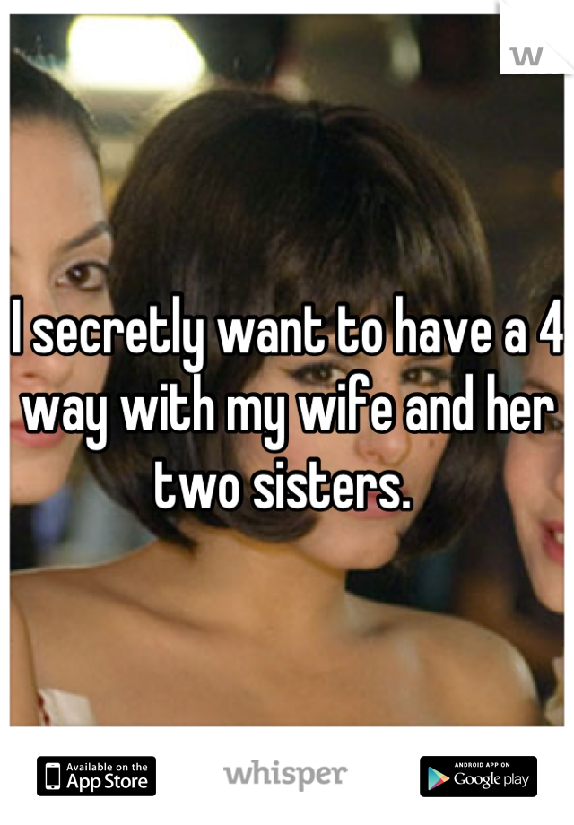 I secretly want to have a 4 way with my wife and her two sisters.