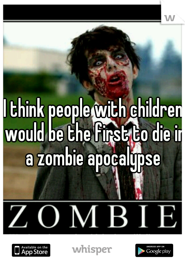 I think people with children would be the first to die in a zombie apocalypse