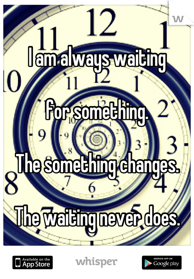 I am always waiting   for something.   The something changes.   The waiting never does.