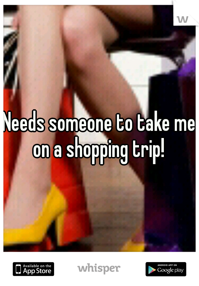 Needs someone to take me on a shopping trip!