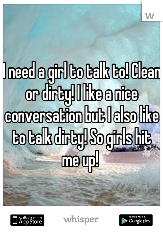 I need a girl to talk to! Clean or dirty! I like a nice conversation but I also like to talk dirty! So girls hit me up!
