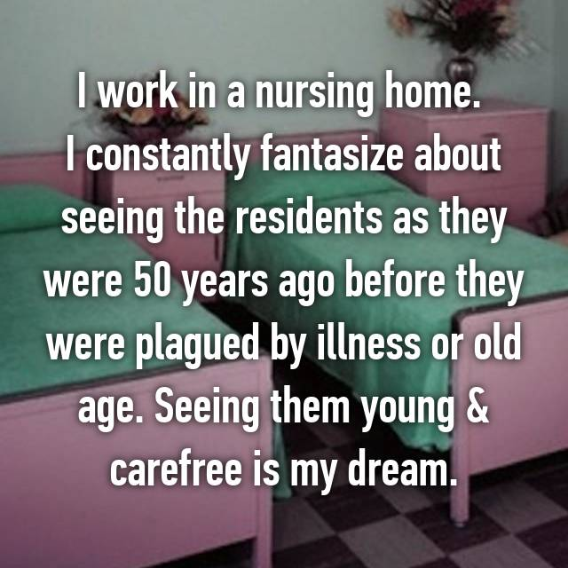 I work in a nursing home.  I constantly fantasize about seeing the residents as they were 50 years ago before they were plagued by illness or old age. Seeing them young & carefree is my dream.