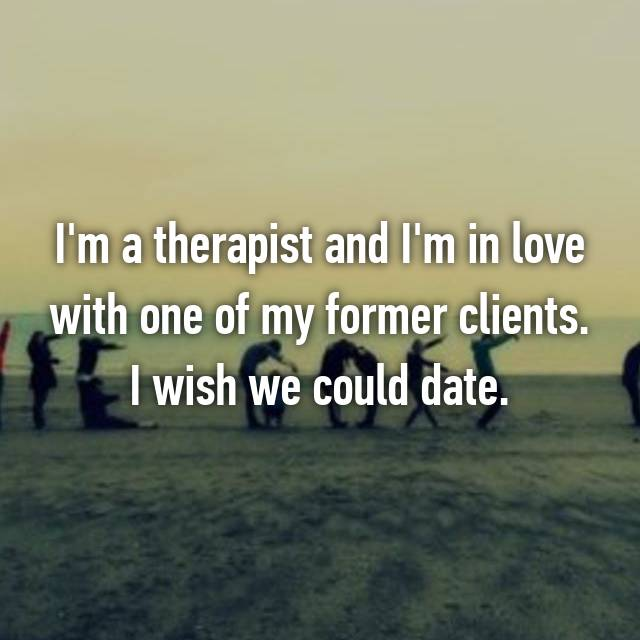 I'm a therapist and I'm in love with one of my former clients. I wish we could date.