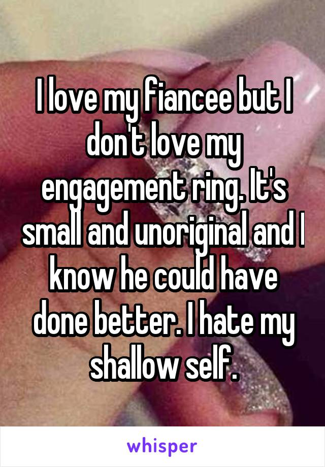I love my fiancee but I don't love my engagement ring. It's small and unoriginal and I know he could have done better. I hate my shallow self.