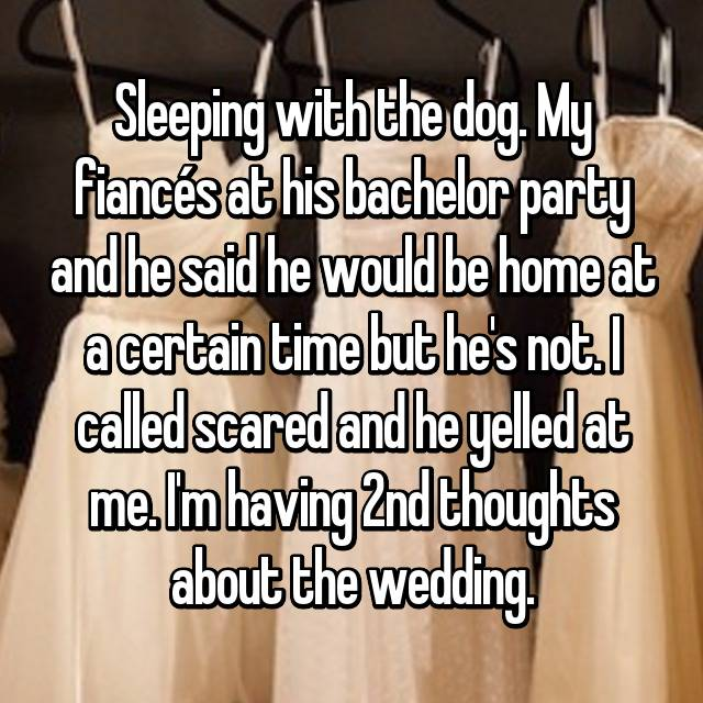 Sleeping with the dog. My fiancés at his bachelor party and he said he would be home at a certain time but he's not. I called scared and he yelled at me. I'm having 2nd thoughts about the wedding.