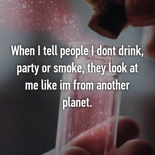 When I tell people I dont drink, party or smoke, they look at me like im from another planet.