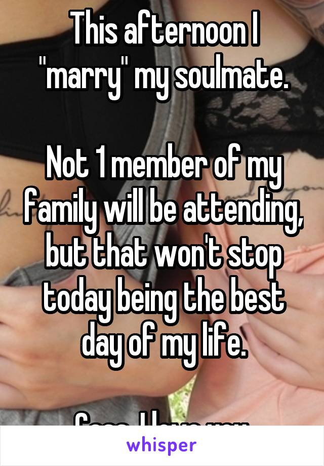 """This afternoon I """"marry"""" my soulmate.  Not 1 member of my family will be attending, but that won't stop today being the best day of my life.  Cass, I love you."""
