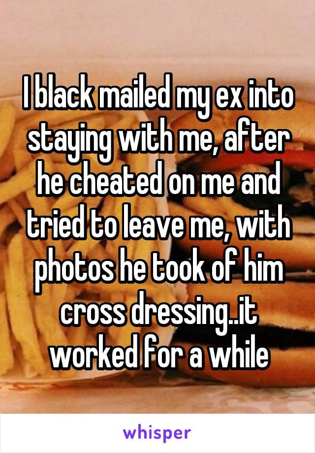 I black mailed my ex into staying with me, after he cheated on me and tried to leave me, with photos he took of him cross dressing..it worked for a while