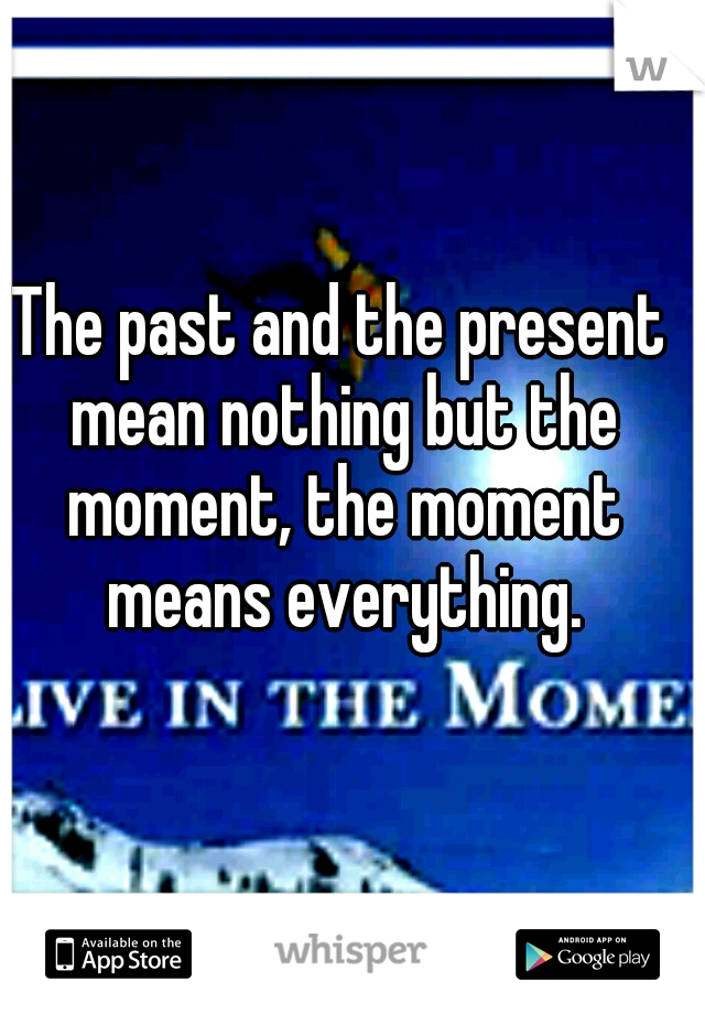 The past and the present mean nothing but the moment, the moment means everything.