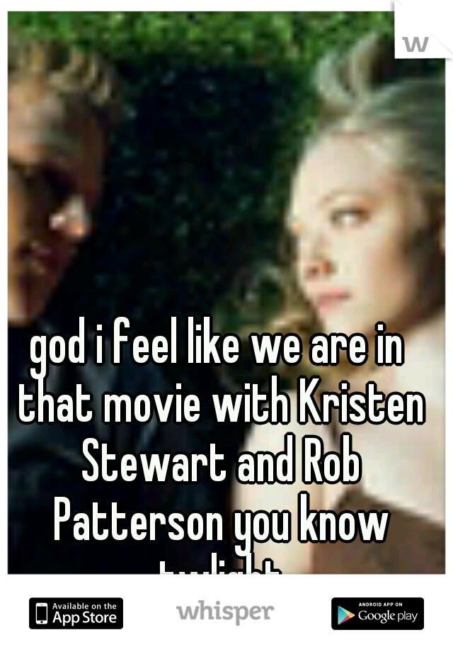 god i feel like we are in that movie with Kristen Stewart and Rob Patterson you know twlight