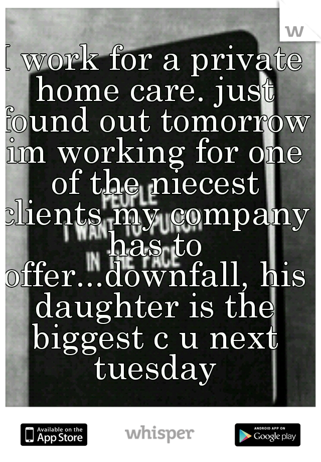 I work for a private home care. just found out tomorrow im working for one of the niecest clients my company has to offer...downfall, his daughter is the biggest c u next tuesday