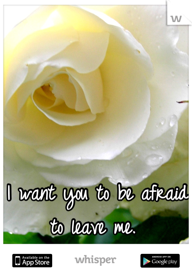 I want you to be afraid to leave me.