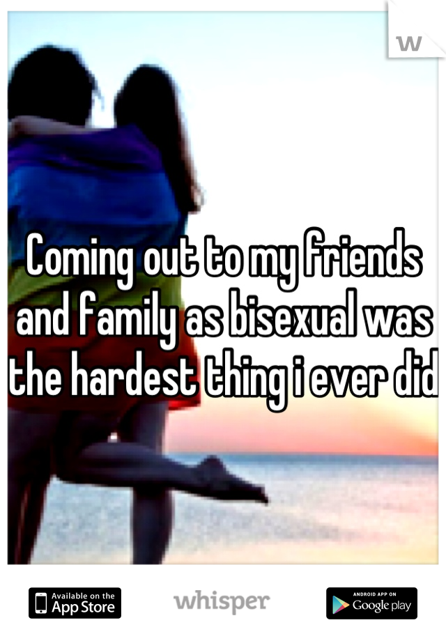 Coming out to my friends and family as bisexual was the hardest thing i ever did