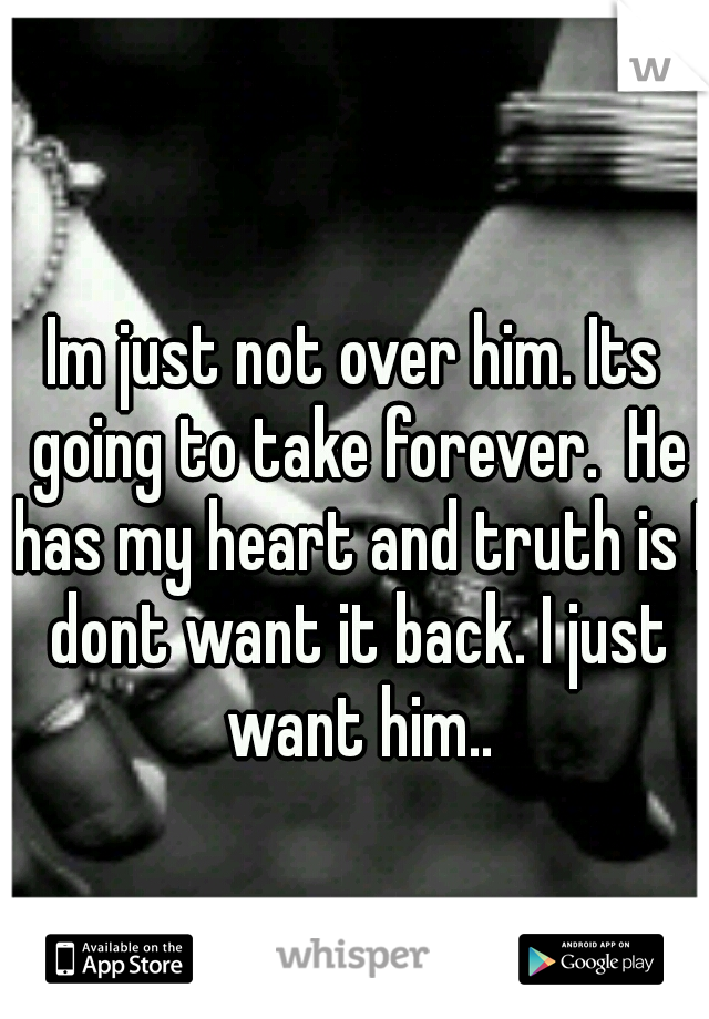 Im just not over him. Its going to take forever.  He has my heart and truth is I dont want it back. I just want him..