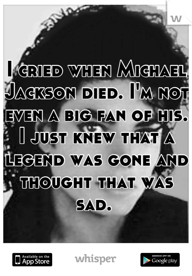 I cried when Michael Jackson died. I'm not even a big fan of his. I just knew that a legend was gone and thought that was sad.