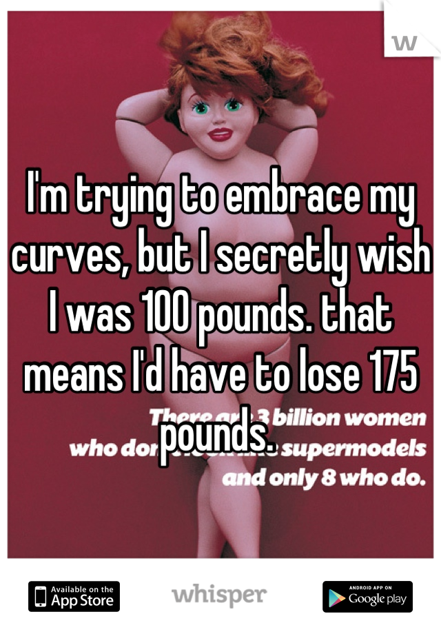 I'm trying to embrace my curves, but I secretly wish I was 100 pounds. that means I'd have to lose 175 pounds.