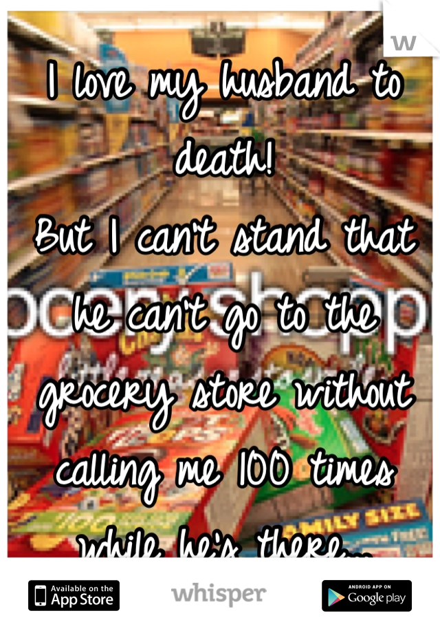 I love my husband to death! But I can't stand that he can't go to the grocery store without calling me 100 times while he's there...