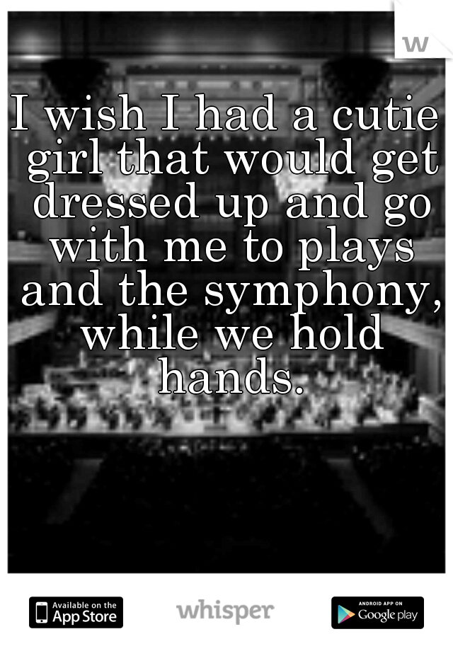 I wish I had a cutie girl that would get dressed up and go with me to plays and the symphony, while we hold hands.
