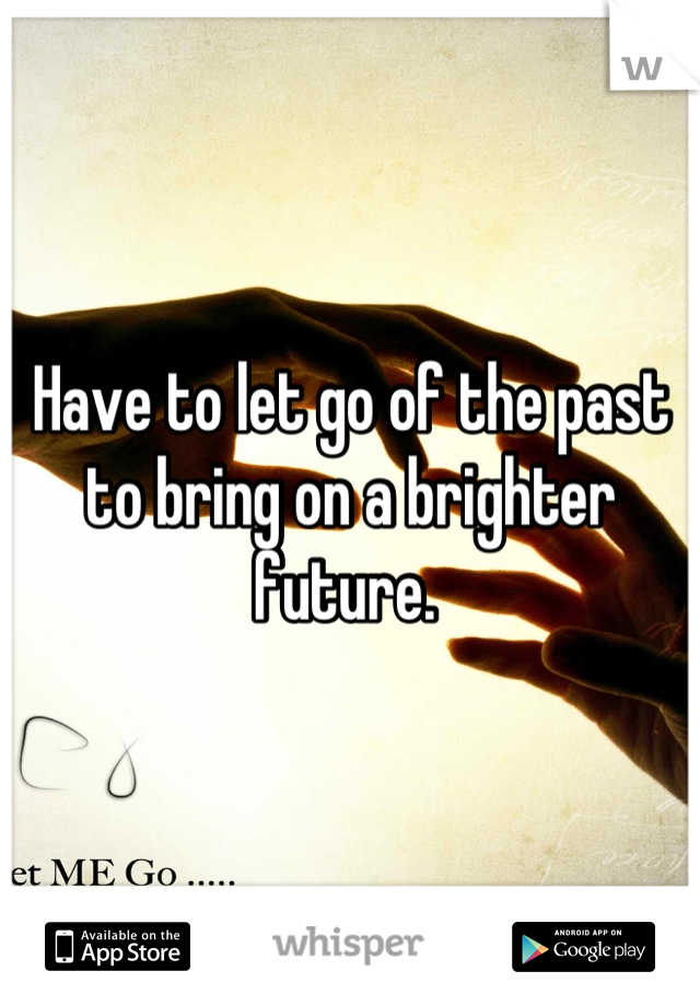 Have to let go of the past to bring on a brighter future.