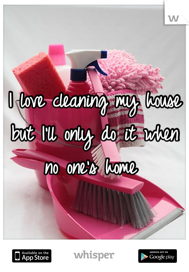 I love cleaning my house but I'll only do it when no one's home