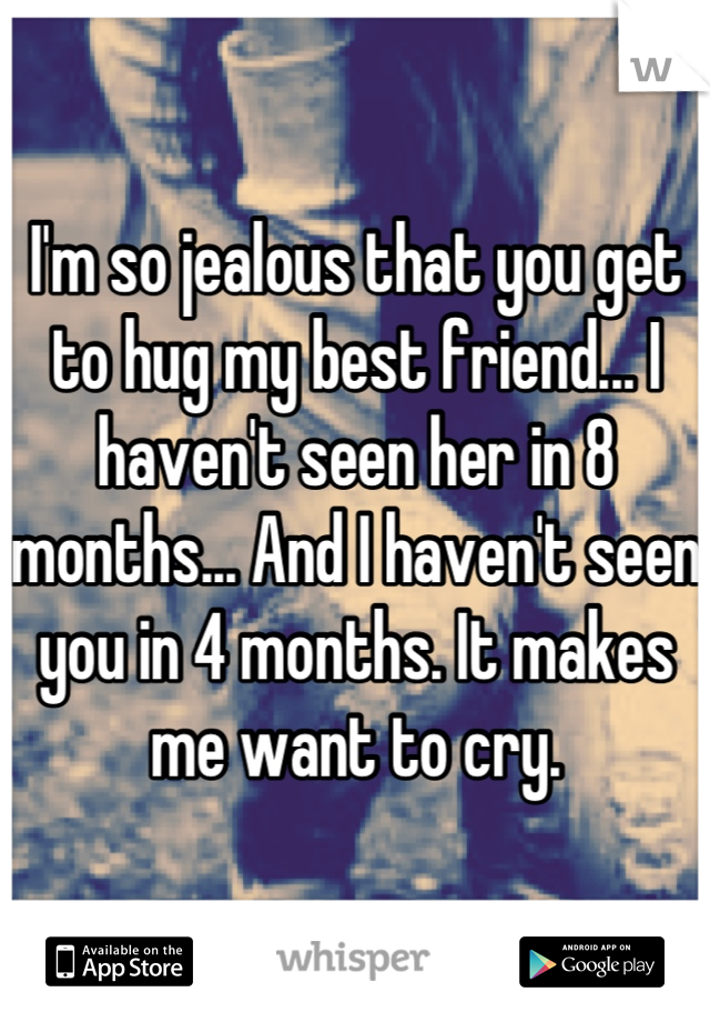 I'm so jealous that you get to hug my best friend... I haven't seen her in 8 months... And I haven't seen you in 4 months. It makes me want to cry.