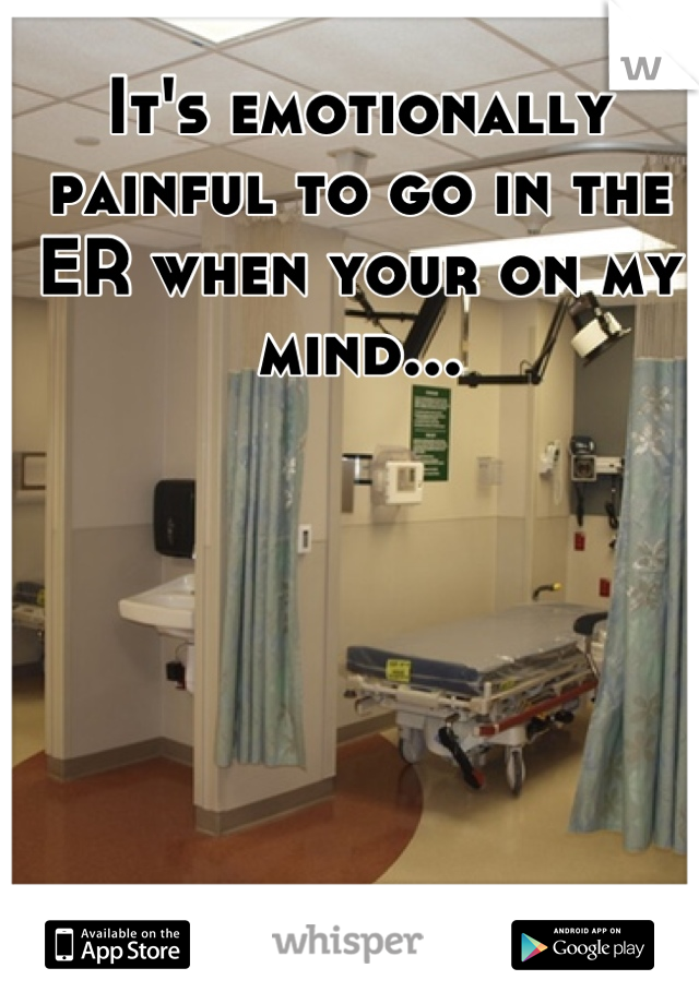 It's emotionally painful to go in the ER when your on my mind...