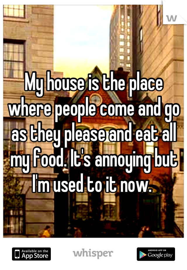My house is the place where people come and go as they please and eat all my food. It's annoying but I'm used to it now.