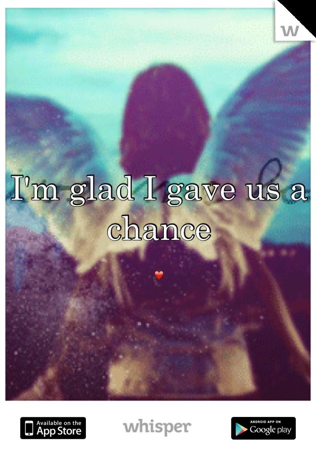 I'm glad I gave us a chance  ❤