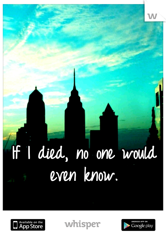 If I died, no one would even know.