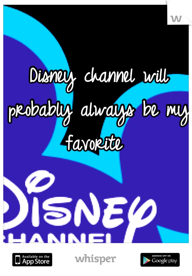 Disney channel will probably always be my favorite