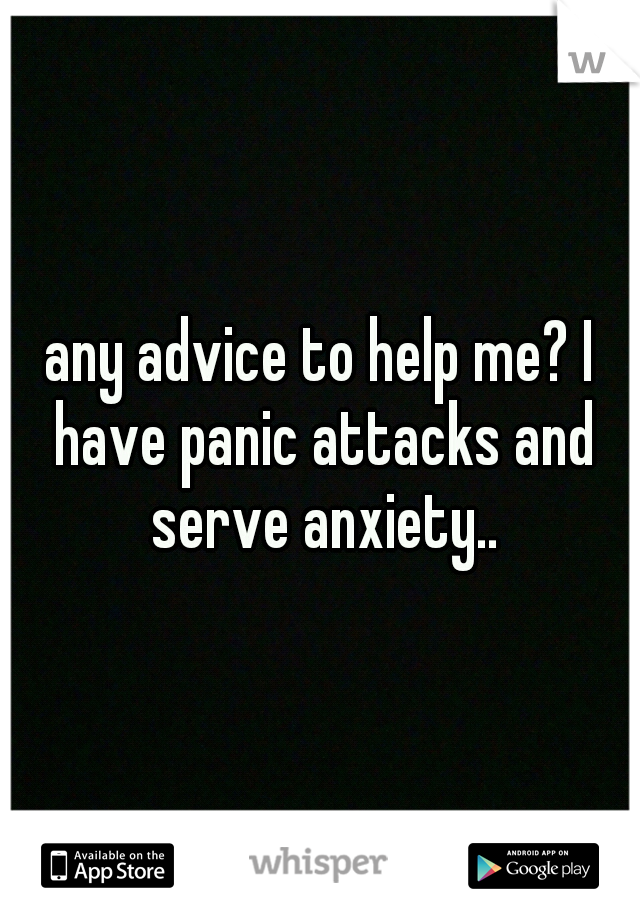any advice to help me? I have panic attacks and serve anxiety..