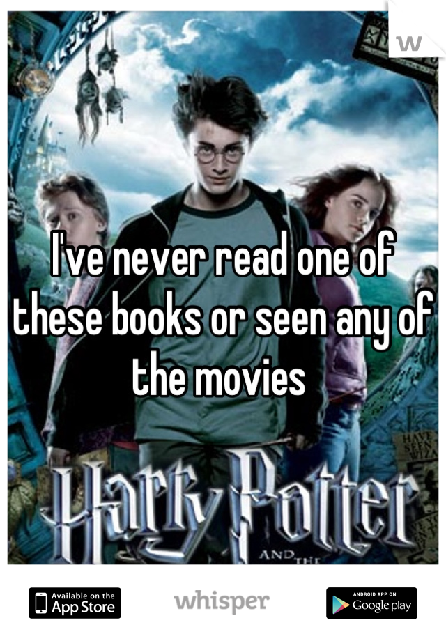 I've never read one of these books or seen any of the movies