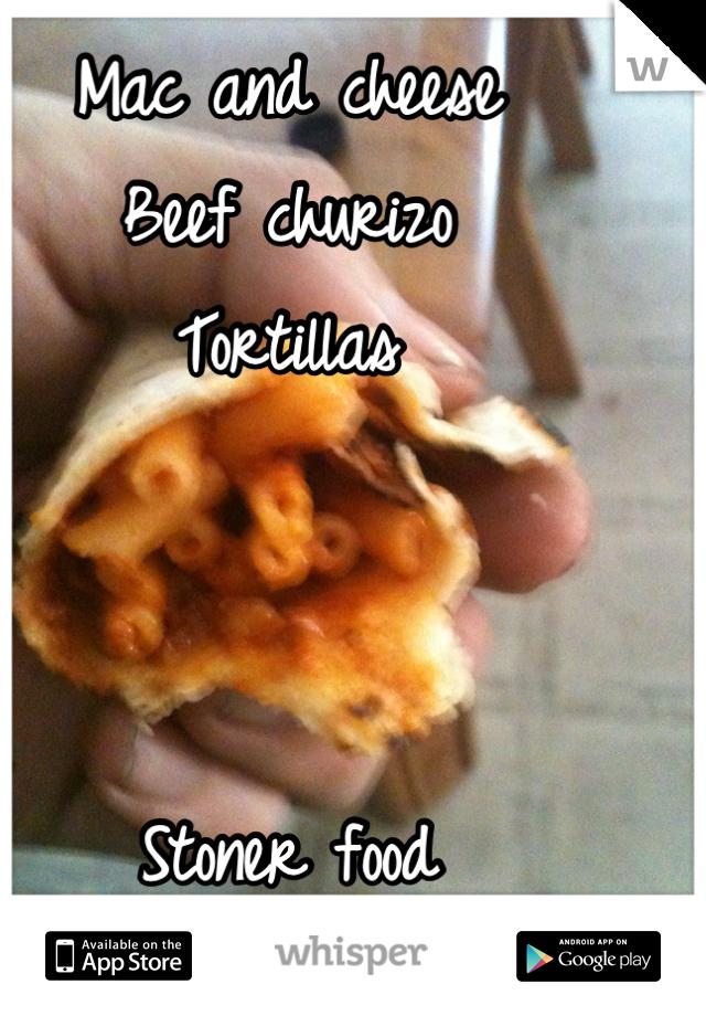 Mac and cheese Beef churizo Tortillas    Stoner food