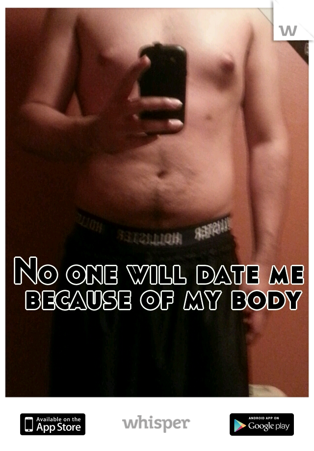 No one will date me because of my body