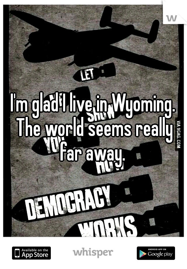 I'm glad I live in Wyoming. The world seems really far away.