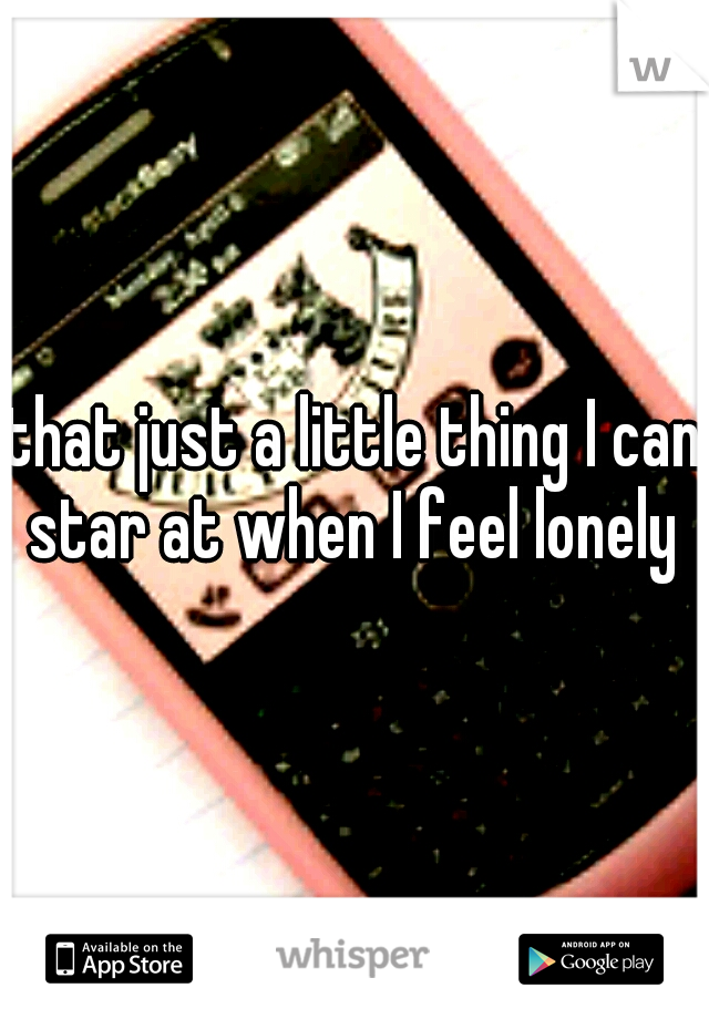 that just a little thing I can star at when I feel lonely