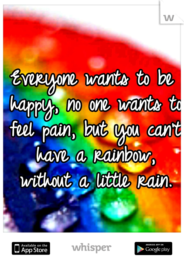 Everyone wants to be happy, no one wants to feel pain, but you can't have a rainbow, without a little rain.