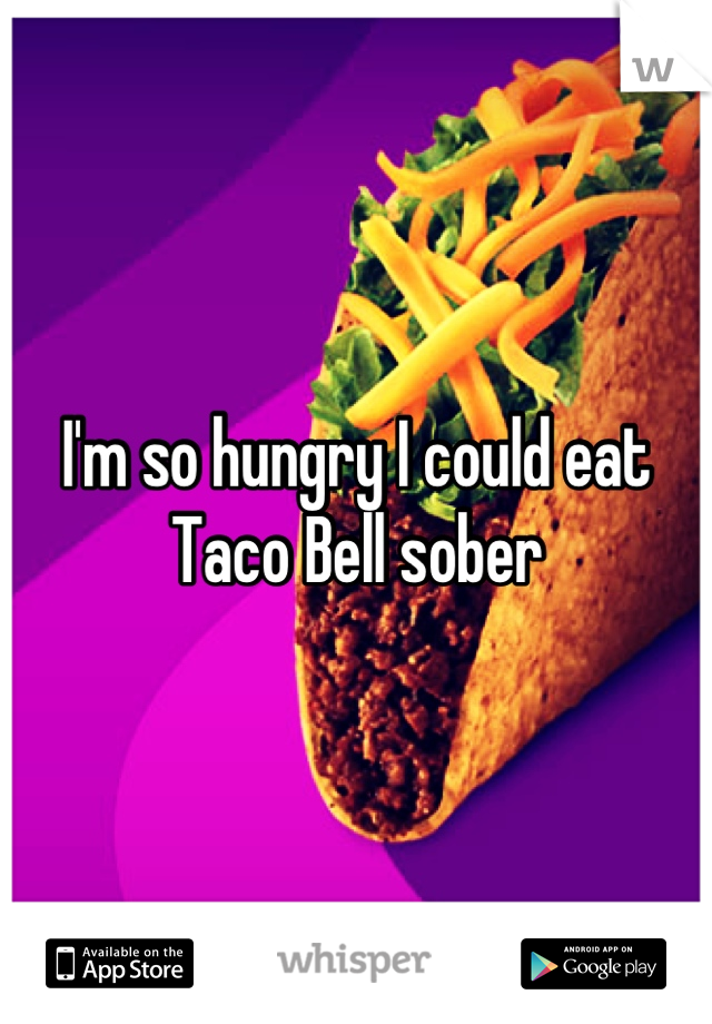 I'm so hungry I could eat Taco Bell sober