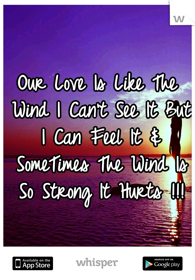 Our Love Is Like The Wind I Can't See It But I Can Feel It & SomeTimes The Wind Is So Strong It Hurts !!!