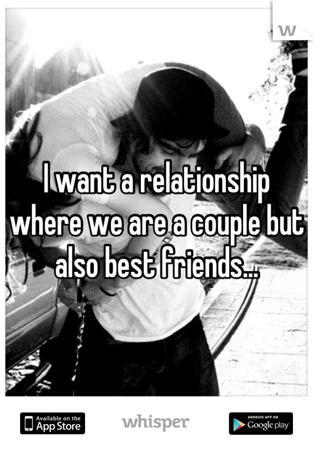 I want a relationship where we are a couple but also best friends...