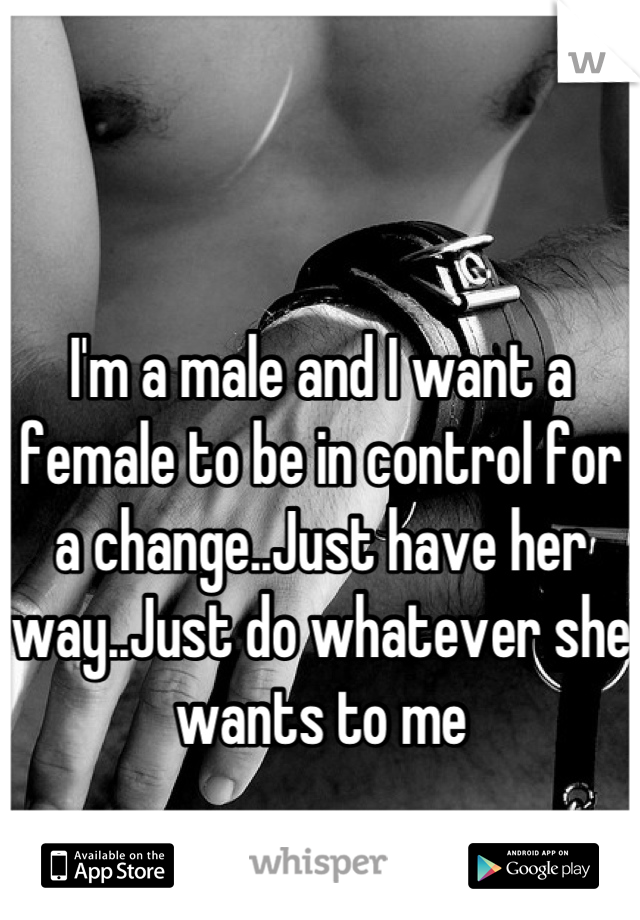 I'm a male and I want a female to be in control for a change..Just have her way..Just do whatever she wants to me