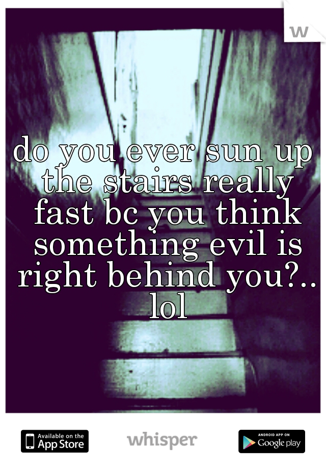 do you ever sun up the stairs really fast bc you think something evil is right behind you?.. lol