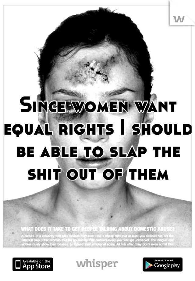 Since women want equal rights I should be able to slap the shit out of them