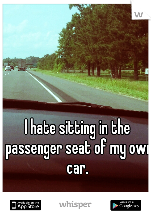 I hate sitting in the passenger seat of my own car.