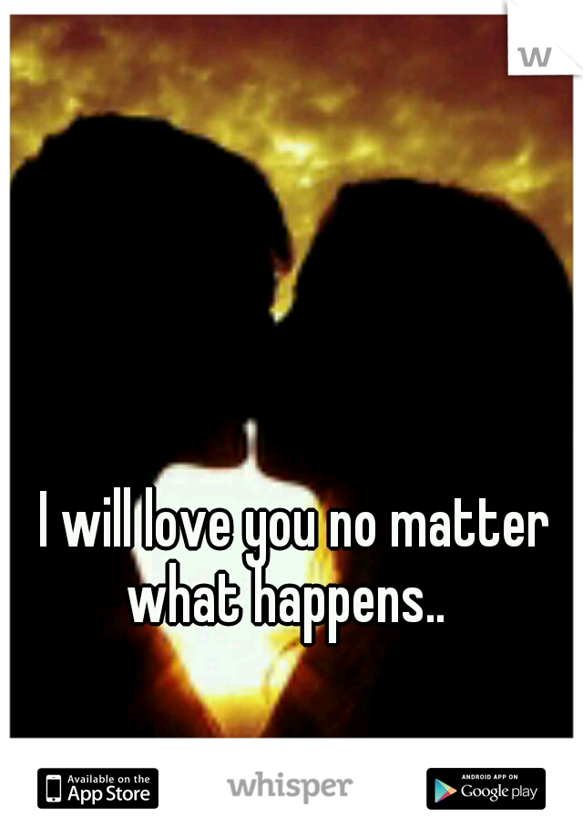 I will love you no matter what happens..