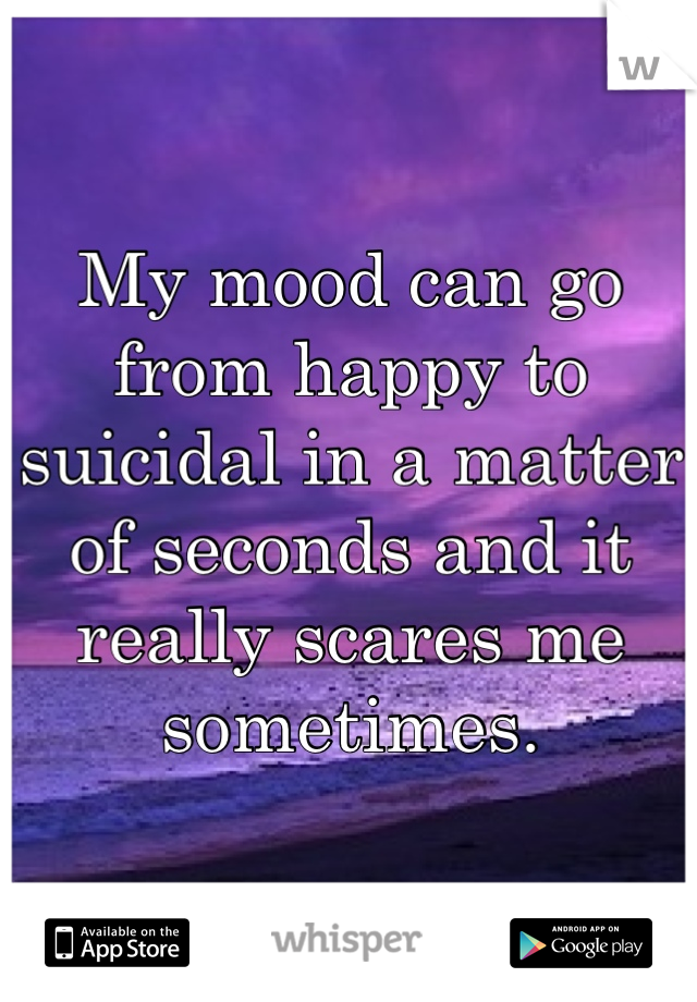 My mood can go from happy to suicidal in a matter of seconds and it really scares me sometimes.