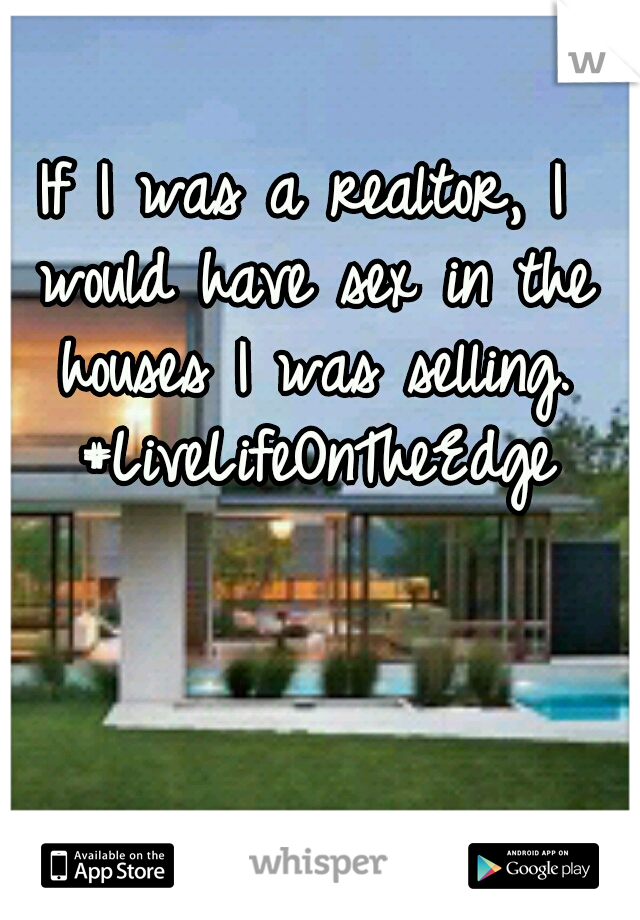 If I was a realtor, I would have sex in the houses I was selling. #LiveLifeOnTheEdge