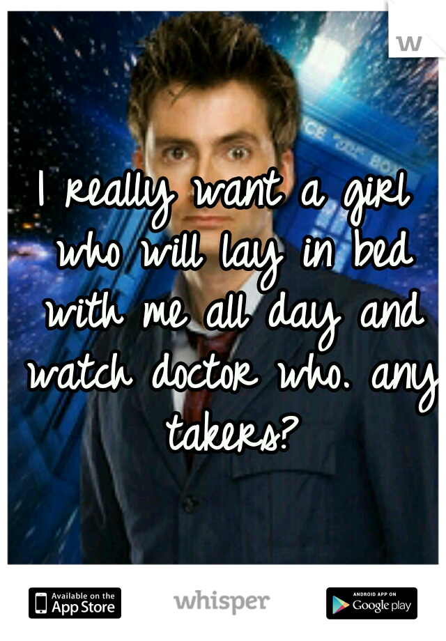 I really want a girl who will lay in bed with me all day and watch doctor who. any takers?