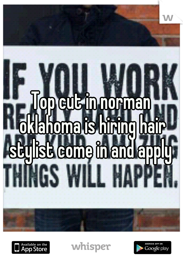 Top cut in norman oklahoma is hiring hair stylist come in and apply