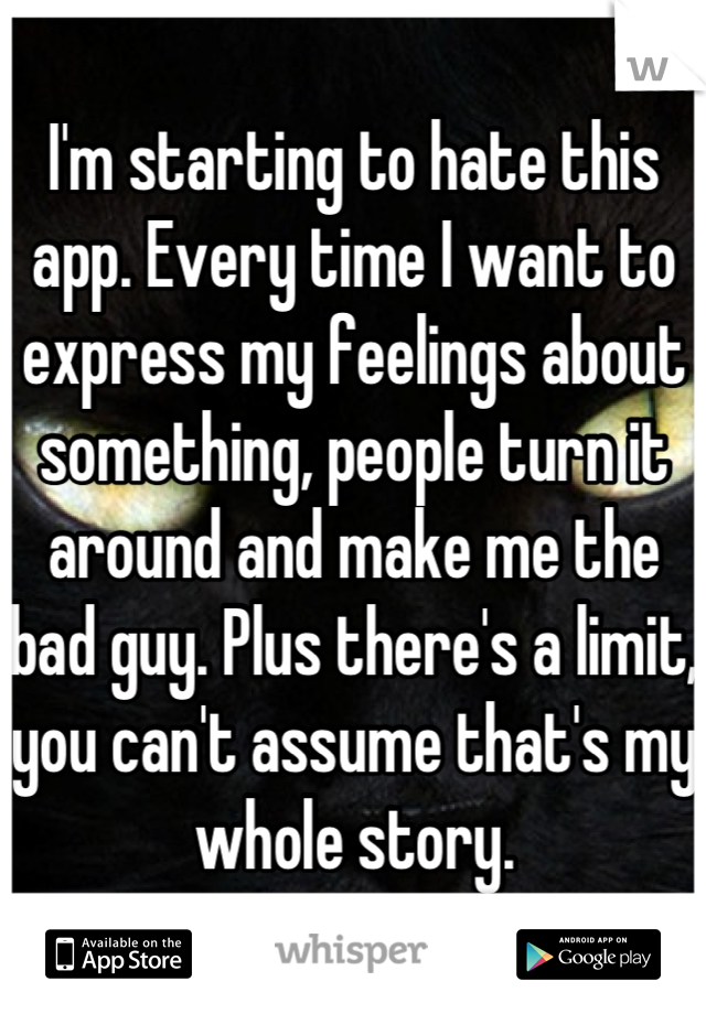 I'm starting to hate this app. Every time I want to express my feelings about something, people turn it around and make me the bad guy. Plus there's a limit, you can't assume that's my whole story.